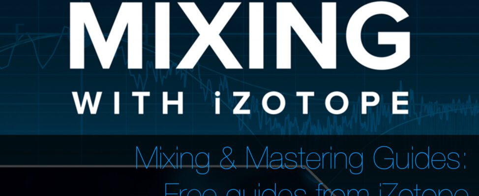 Free iZotope Mixing & Mastering Guides