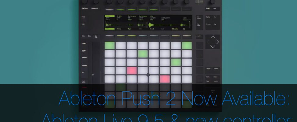 Ableton Push 2 & Ableton Live 9.5 Released