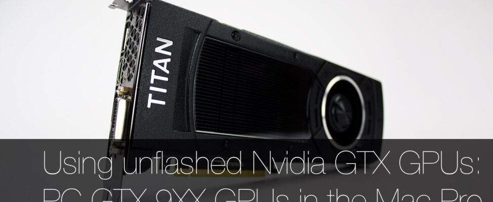 How to Install a Standard PC Nvidia GTX GPU in a Mac Pro- Using an unflashed GTX TITAN X, 980 Ti, 980, 970 or 960 in a Mac Pro